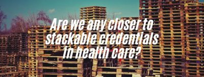 Are we any closer to stackable credentials in health care?