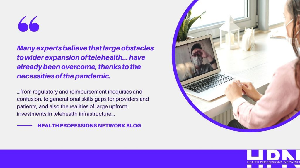 telehealth outlook for health professionals. Many experts believe that large obstacles to wider expansion of telehealth... have already been overcome, thanks to the necessities of the pandemic... from regulatory and reimbursement inequities and confusion, to generational skills gaps for providers and patients, and also the realities of large upfront investments in telehealth infrastructure...