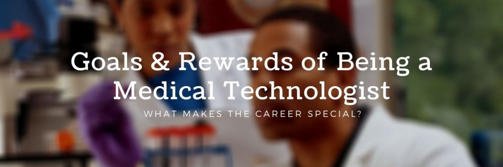 Goals & Rewards of Being a Medical Technologist - What makes the career special?
