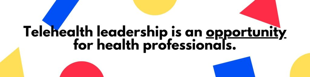 Leading the Evolution of Healthcare in 2021 - Telehealth leadership is an opportunity for health professionals.